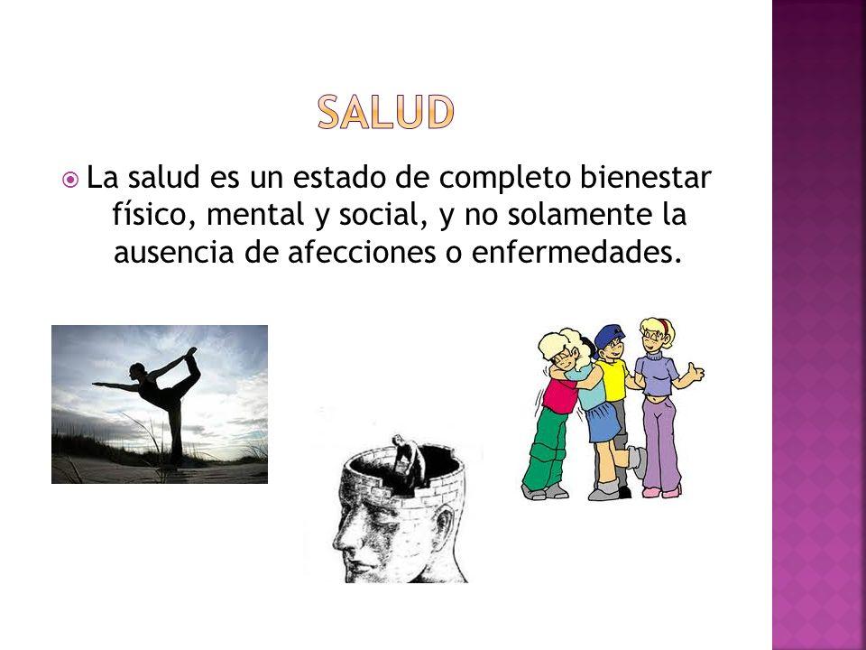 La salud es un estado de completo bienestar físico, mental y social, y no solamente la ausencia de afecciones o enfermedades.