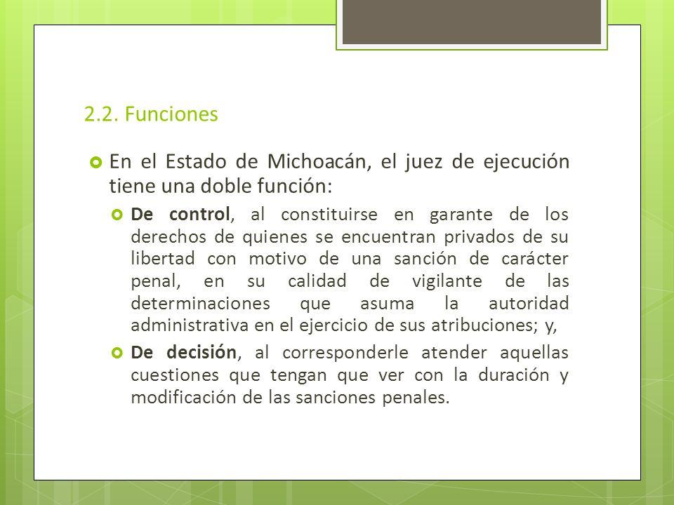 2.2. Funciones En el Estado de Michoacán, el juez de ejecución tiene una doble función: De control, al constituirse en garante de los derechos de quie