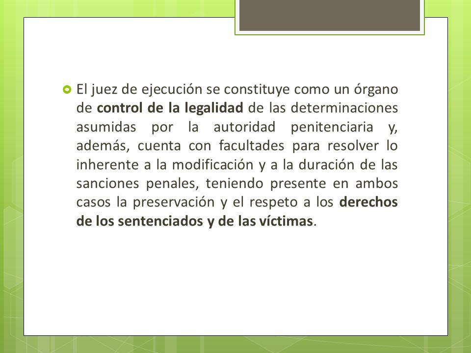 El juez de ejecución se constituye como un órgano de control de la legalidad de las determinaciones asumidas por la autoridad penitenciaria y, además,