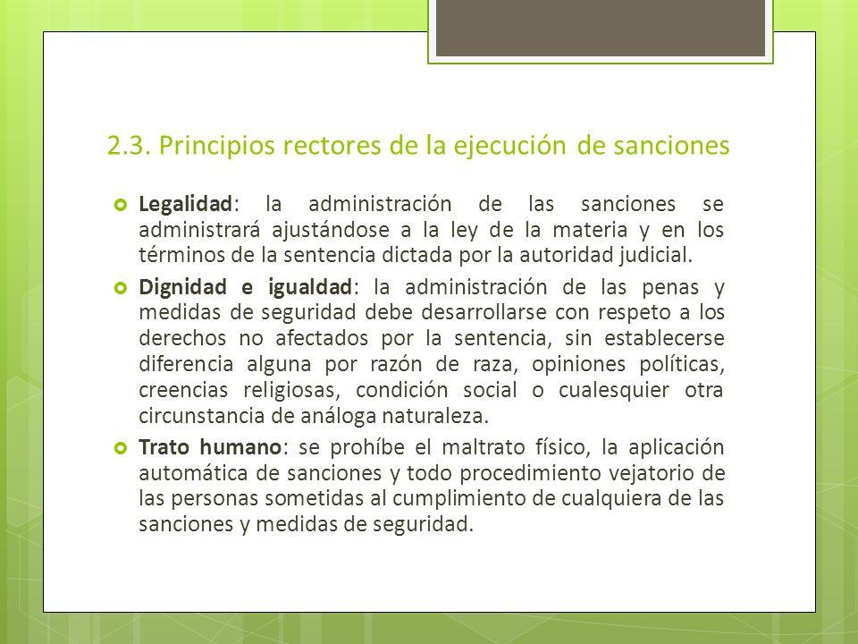 2.3. Principios rectores de la ejecución de sanciones Legalidad: la administración de las sanciones se administrará ajustándose a la ley de la materia