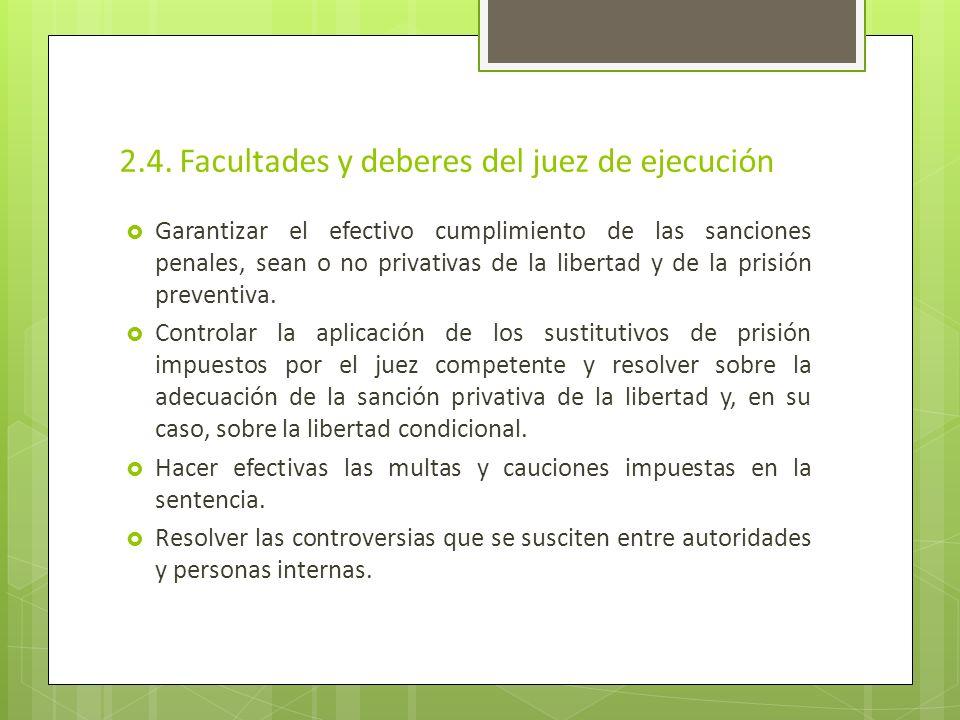 2.4. Facultades y deberes del juez de ejecución Garantizar el efectivo cumplimiento de las sanciones penales, sean o no privativas de la libertad y de