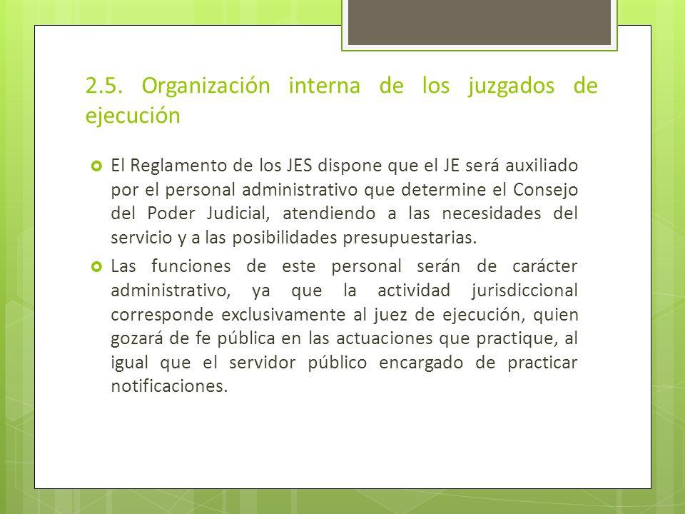 2.5. Organización interna de los juzgados de ejecución El Reglamento de los JES dispone que el JE será auxiliado por el personal administrativo que de