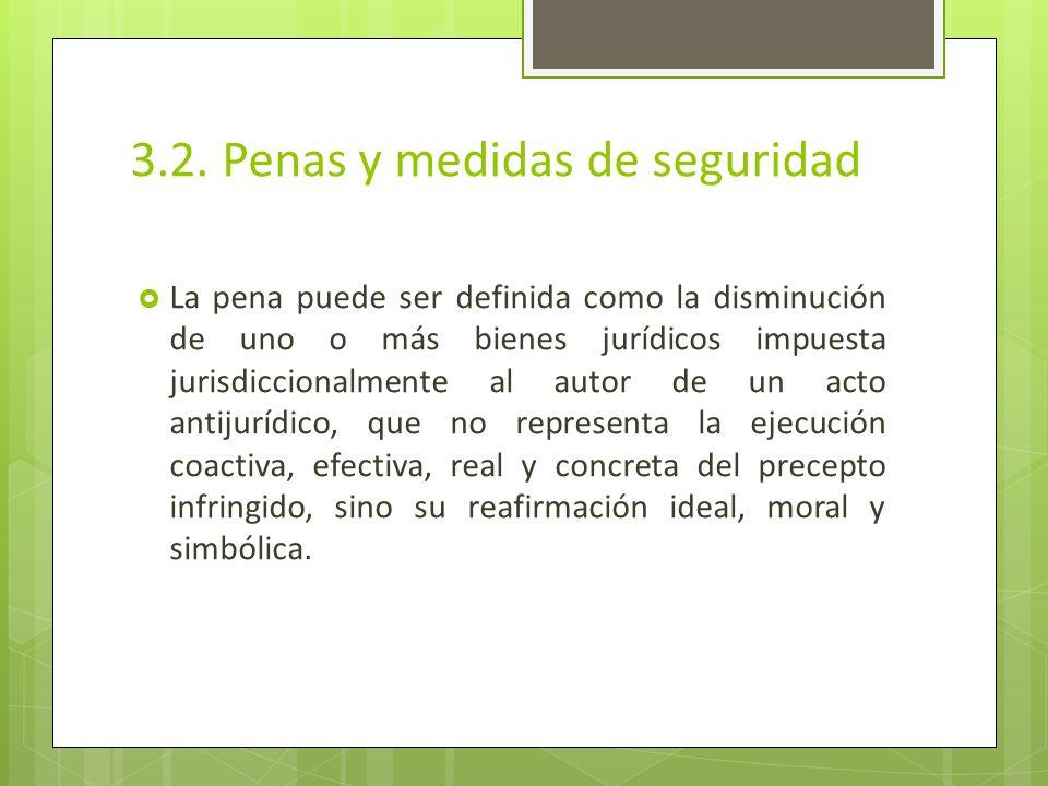 3.2. Penas y medidas de seguridad La pena puede ser definida como la disminución de uno o más bienes jurídicos impuesta jurisdiccionalmente al autor d