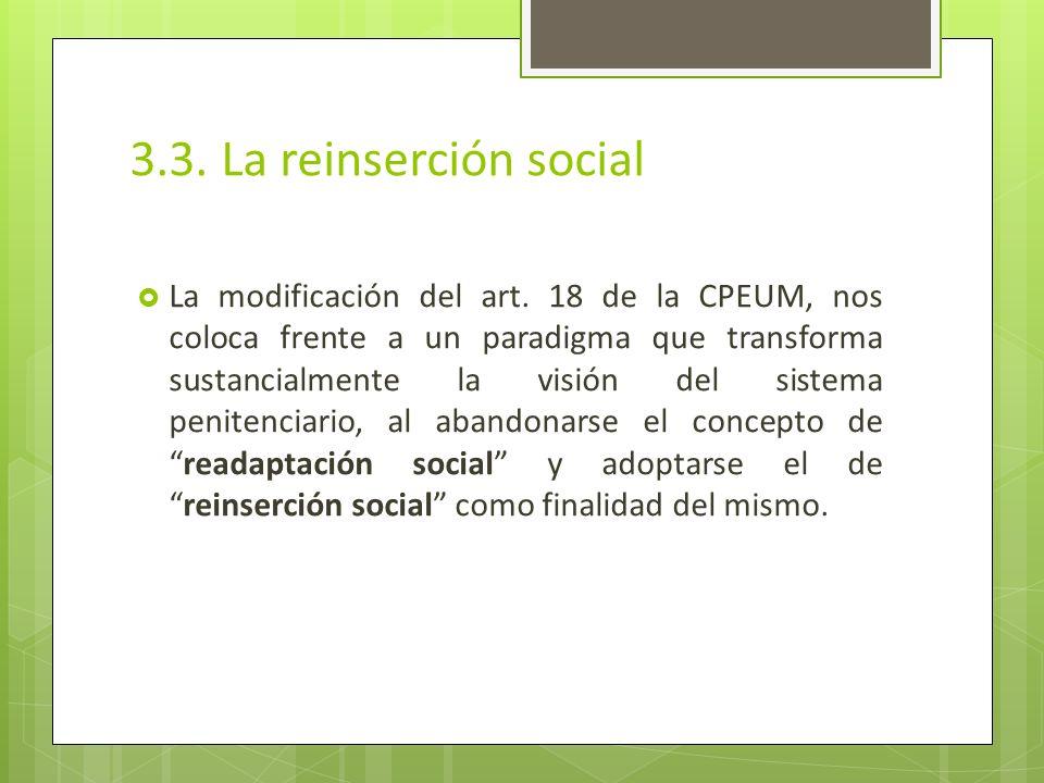 3.3. La reinserción social La modificación del art. 18 de la CPEUM, nos coloca frente a un paradigma que transforma sustancialmente la visión del sist