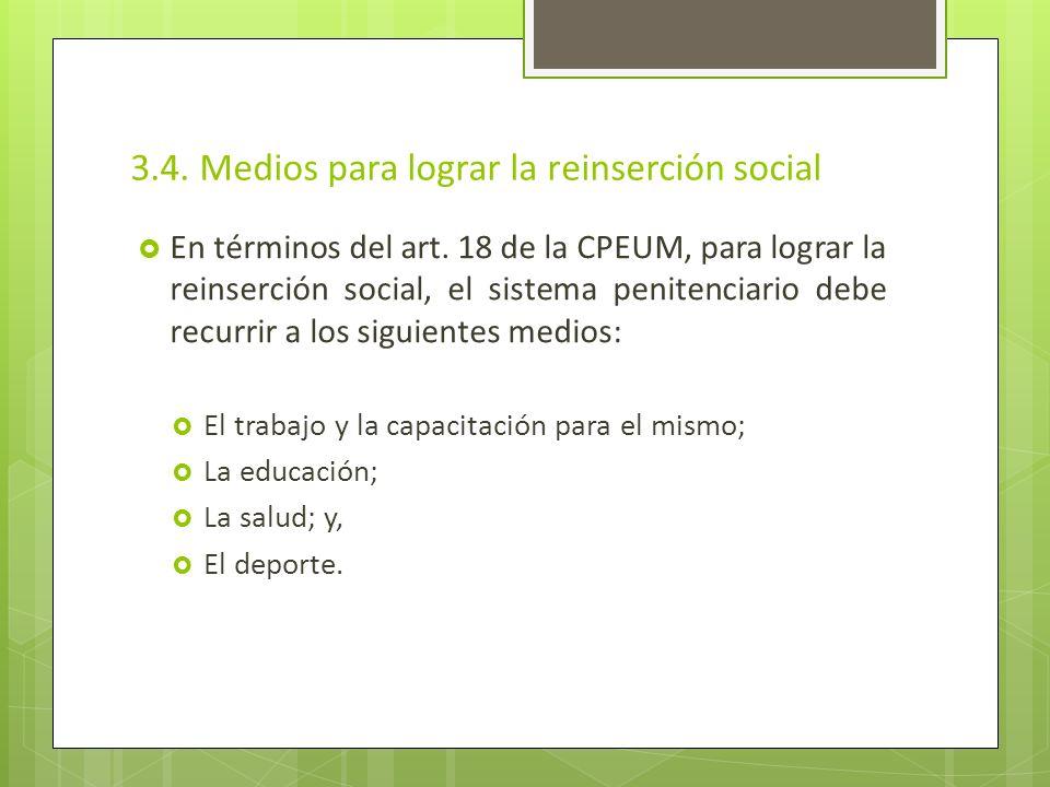 3.4. Medios para lograr la reinserción social En términos del art. 18 de la CPEUM, para lograr la reinserción social, el sistema penitenciario debe re