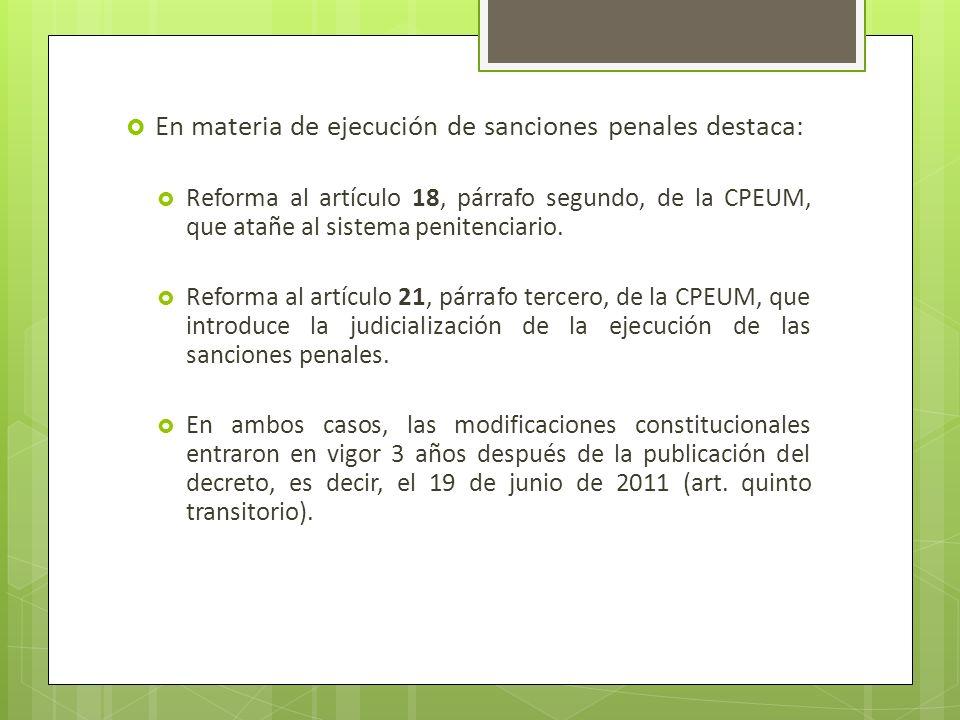En materia de ejecución de sanciones penales destaca: Reforma al artículo 18, párrafo segundo, de la CPEUM, que atañe al sistema penitenciario. Reform