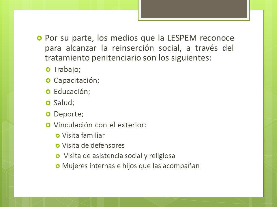 Por su parte, los medios que la LESPEM reconoce para alcanzar la reinserción social, a través del tratamiento penitenciario son los siguientes: Trabaj