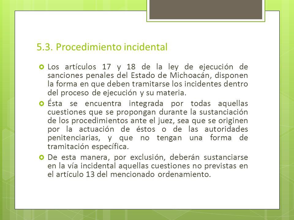 5.3. Procedimiento incidental Los artículos 17 y 18 de la ley de ejecución de sanciones penales del Estado de Michoacán, disponen la forma en que debe
