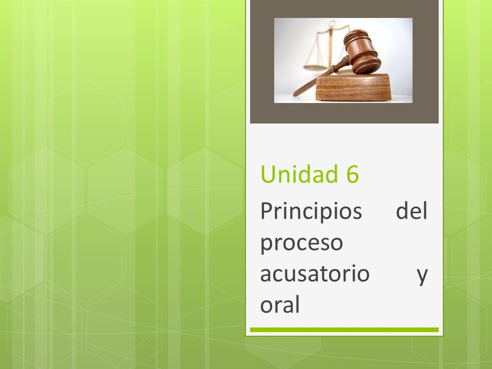 Unidad 6 Principios del proceso acusatorio y oral