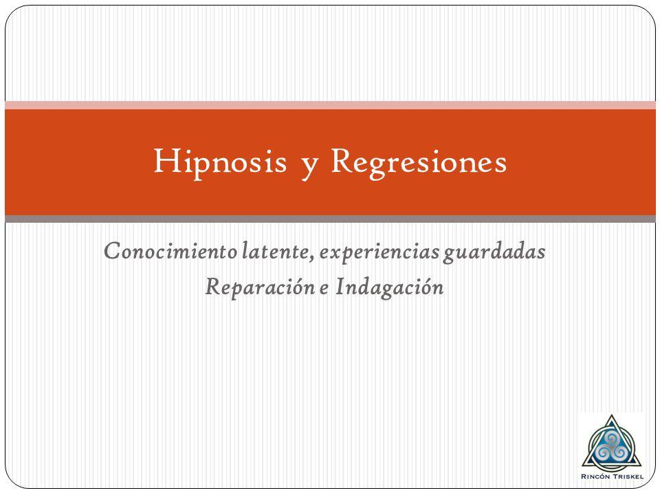 Conocimiento latente, experiencias guardadas Reparación e Indagación Hipnosis y Regresiones