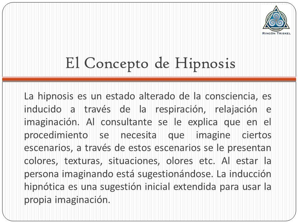 El Concepto de Hipnosis La hipnosis es un estado alterado de la consciencia, es inducido a través de la respiración, relajación e imaginación. Al cons