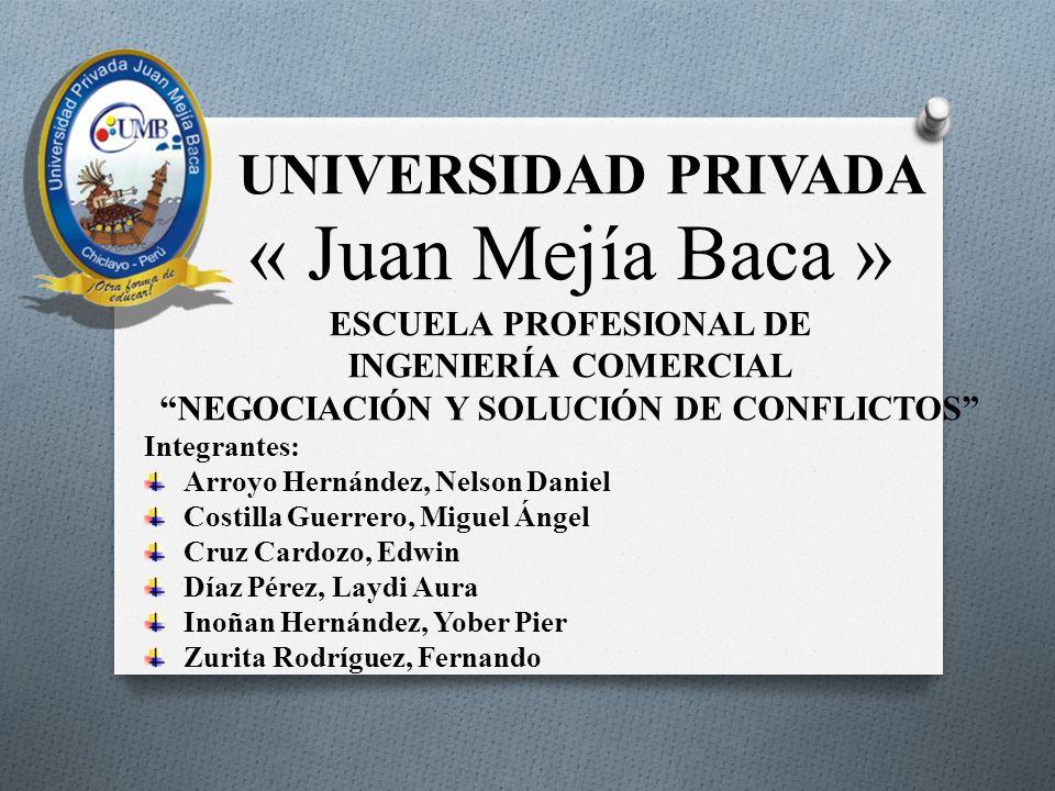 UNIVERSIDAD PRIVADA « Juan Mejía Baca » ESCUELA PROFESIONAL DE INGENIERÍA COMERCIAL NEGOCIACIÓN Y SOLUCIÓN DE CONFLICTOS Integrantes: Arroyo Hernández