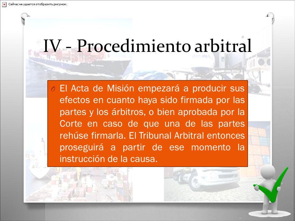 IV - Procedimiento arbitral O El Acta de Misión empezará a producir sus efectos en cuanto haya sido firmada por las partes y los árbitros, o bien apro