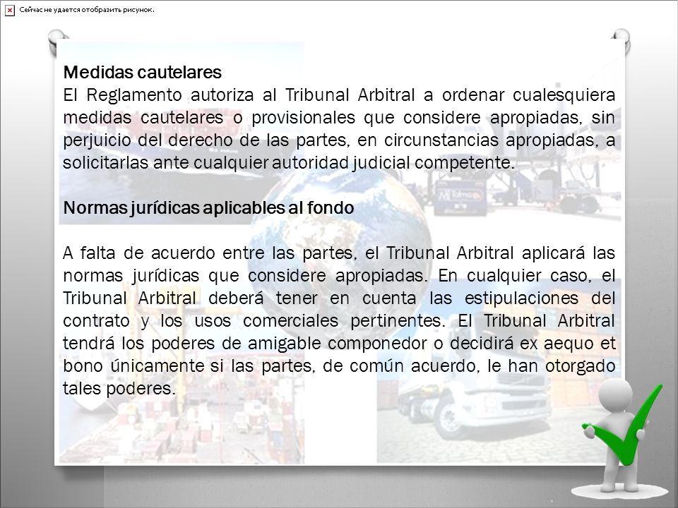 Medidas cautelares El Reglamento autoriza al Tribunal Arbitral a ordenar cualesquiera medidas cautelares o provisionales que considere apropiadas, sin