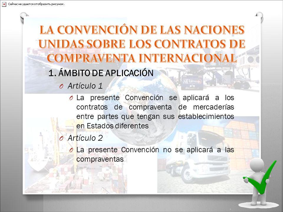 1. ÁMBITO DE APLICACIÓN O Artículo 1 O La presente Convención se aplicará a los contratos de compraventa de mercaderías entre partes que tengan sus es