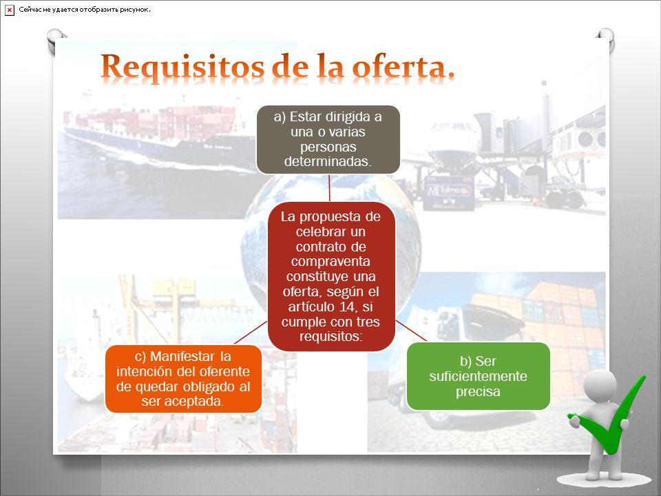 La propuesta de celebrar un contrato de compraventa constituye una oferta, según el artículo 14, si cumple con tres requisitos: a) Estar dirigida a un