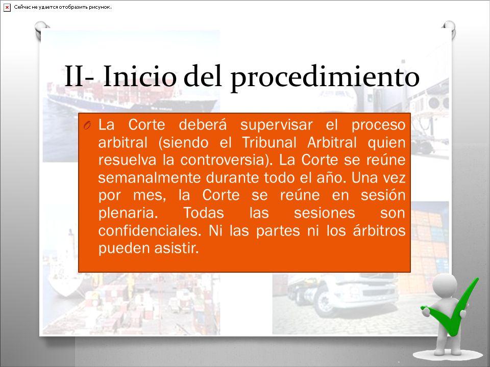 II- Inicio del procedimiento O La Corte deberá supervisar el proceso arbitral (siendo el Tribunal Arbitral quien resuelva la controversia). La Corte s