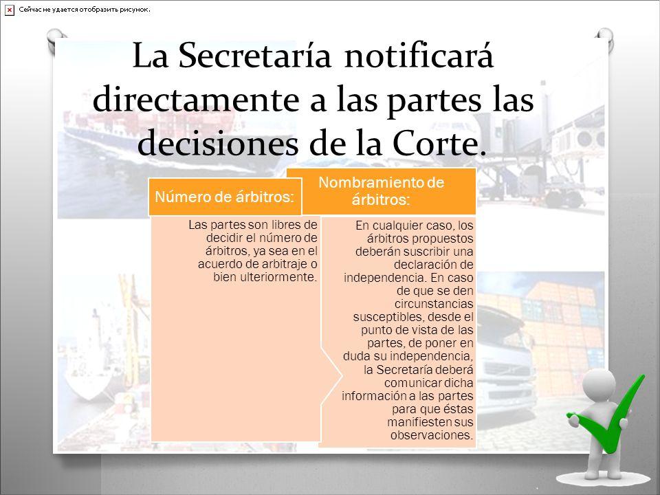 La Secretaría notificará directamente a las partes las decisiones de la Corte. En cualquier caso, los árbitros propuestos deberán suscribir una declar