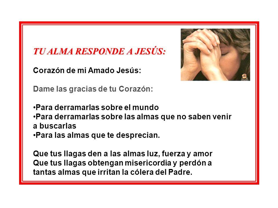 TU ALMA RESPONDE A JESÚS: Corazón de mi Amado Jesús: Dame las gracias de tu Corazón: Para derramarlas sobre el mundo Para derramarlas sobre las almas que no saben venir a buscarlas Para las almas que te desprecian.