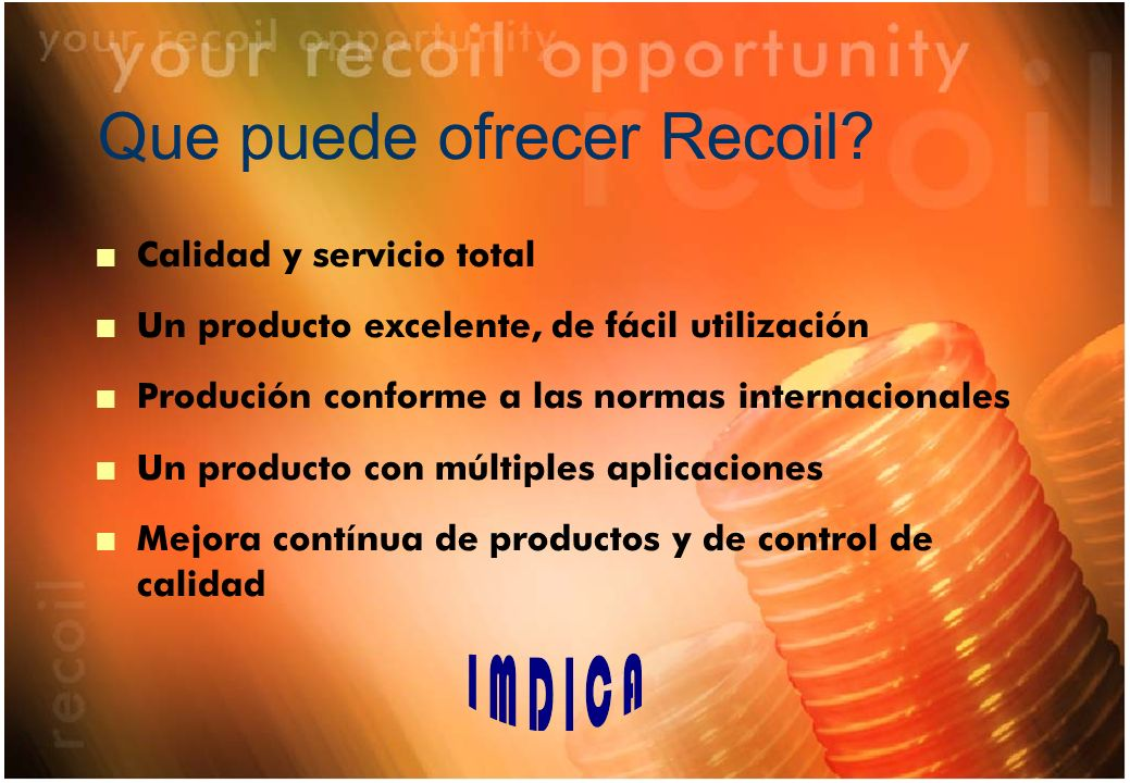 Que puede ofrecer Recoil? n Calidad y servicio total n Un producto excelente, de fácil utilización n Produción conforme a las normas internacionales n