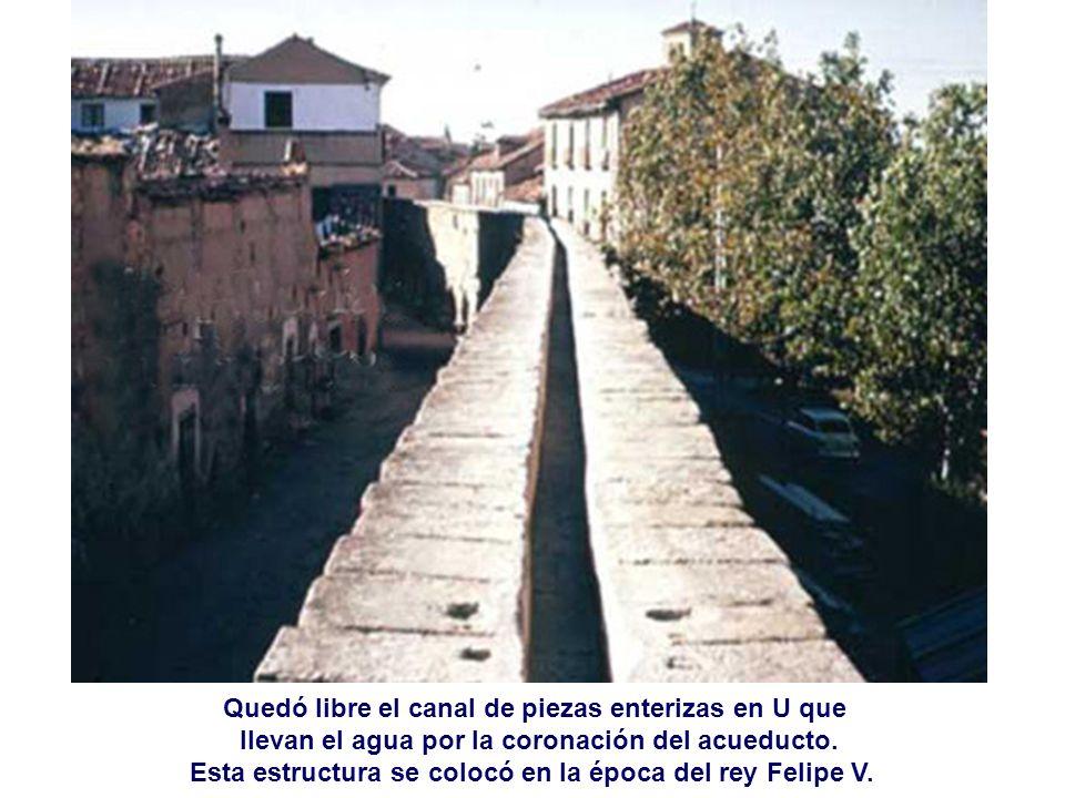 Quedó libre el canal de piezas enterizas en U que llevan el agua por la coronación del acueducto. Esta estructura se colocó en la época del rey Felipe