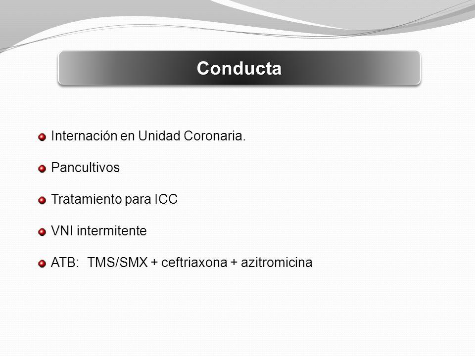 ConductaConducta Internación en Unidad Coronaria. Pancultivos Tratamiento para ICC VNI intermitente ATB: TMS/SMX + ceftriaxona + azitromicina