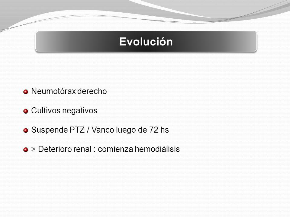 EvoluciónEvolución Neumotórax derecho Cultivos negativos Suspende PTZ / Vanco luego de 72 hs > Deterioro renal : comienza hemodiálisis