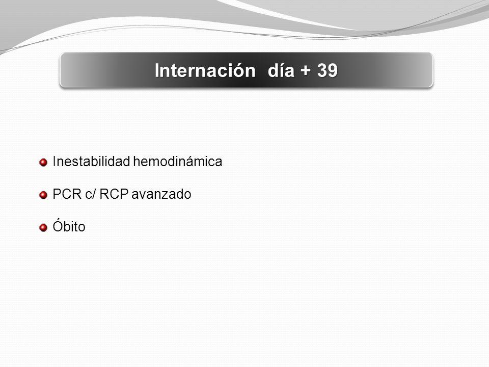 Internación día + 39 Inestabilidad hemodinámica PCR c/ RCP avanzado Óbito
