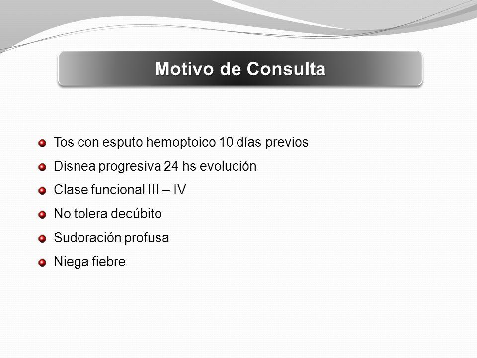 Motivo de Consulta Tos con esputo hemoptoico 10 días previos Disnea progresiva 24 hs evolución Clase funcional III – IV No tolera decúbito Sudoración