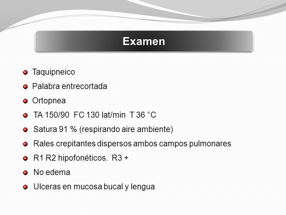 ExamenExamen Taquipneico Palabra entrecortada Ortopnea TA 150/90 FC 130 lat/min T 36 °C Satura 91 % (respirando aire ambiente) Rales crepitantes dispe