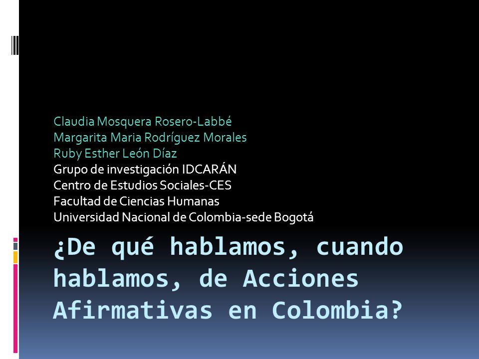 ¿De qué hablamos, cuando hablamos, de Acciones Afirmativas en Colombia? Claudia Mosquera Rosero-Labbé Margarita Maria Rodríguez Morales Ruby Esther Le