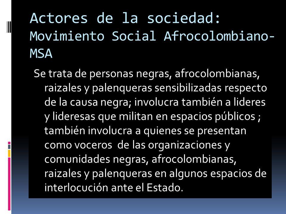 Actores de la sociedad: Movimiento Social Afrocolombiano- MSA Se trata de personas negras, afrocolombianas, raizales y palenqueras sensibilizadas respecto de la causa negra; involucra también a lideres y lideresas que militan en espacios públicos ; también involucra a quienes se presentan como voceros de las organizaciones y comunidades negras, afrocolombianas, raizales y palenqueras en algunos espacios de interlocución ante el Estado.