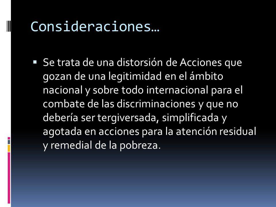 Consideraciones… Se trata de una distorsión de Acciones que gozan de una legitimidad en el ámbito nacional y sobre todo internacional para el combate de las discriminaciones y que no debería ser tergiversada, simplificada y agotada en acciones para la atención residual y remedial de la pobreza.