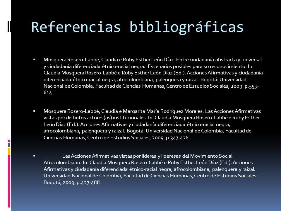 Referencias bibliográficas Mosquera Rosero-Labbé, Claudia e Ruby Esther León Díaz. Entre ciudadanía abstracta y universal y ciudadanía diferenciada ét