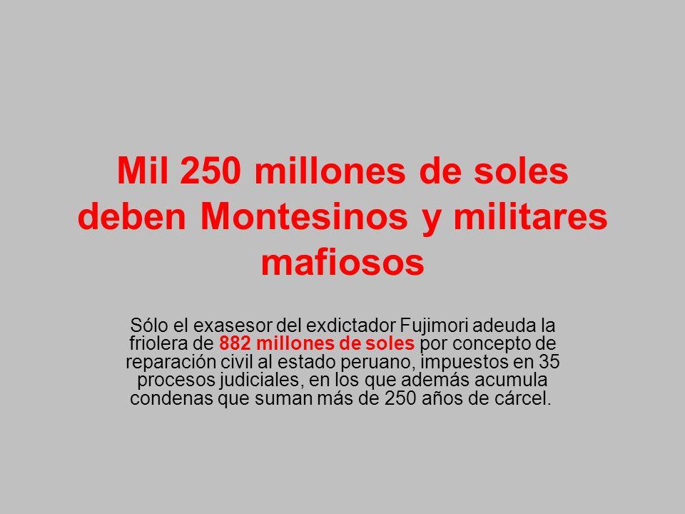Mil 250 millones de soles deben Montesinos y militares mafiosos Sólo el exasesor del exdictador Fujimori adeuda la friolera de 882 millones de soles por concepto de reparación civil al estado peruano, impuestos en 35 procesos judiciales, en los que además acumula condenas que suman más de 250 años de cárcel.