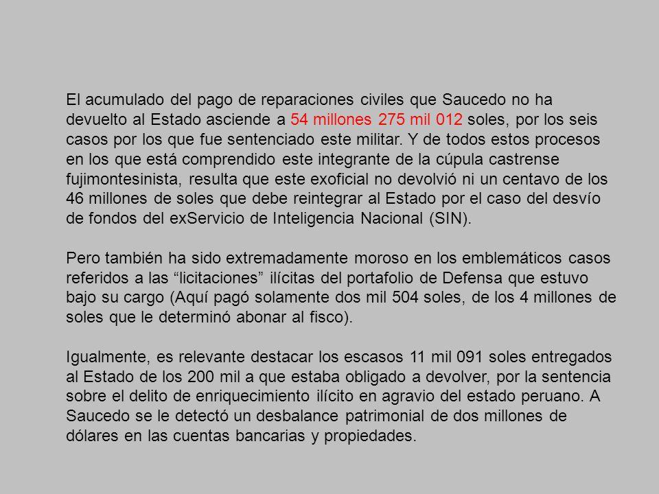 El acumulado del pago de reparaciones civiles que Saucedo no ha devuelto al Estado asciende a 54 millones 275 mil 012 soles, por los seis casos por los que fue sentenciado este militar.