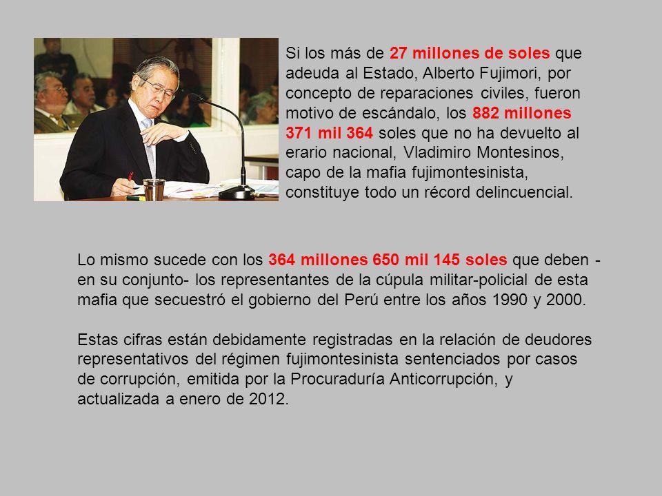 Al otro jefe nominal del SIN, general EP (r) Julio Salazar Monroe, la justicia lo sentenció por cuatro casos y le impuso una reparación civil acumulada de 49 millones 70 mil soles, de cuyo monto cumplió con devolver al Estado la irrisoria suma de 22 mil 824 soles.