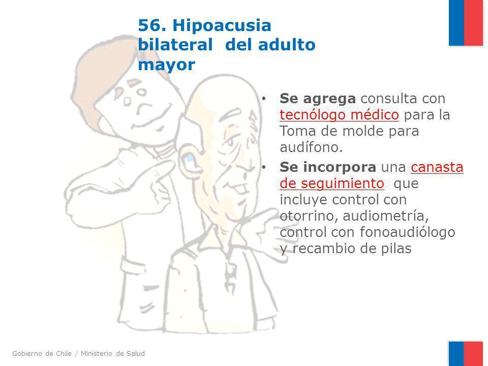Gobierno de Chile / Ministerio de Salud 56. Hipoacusia bilateral del adulto mayor Se agrega consulta con tecnólogo médico para la Toma de molde para a