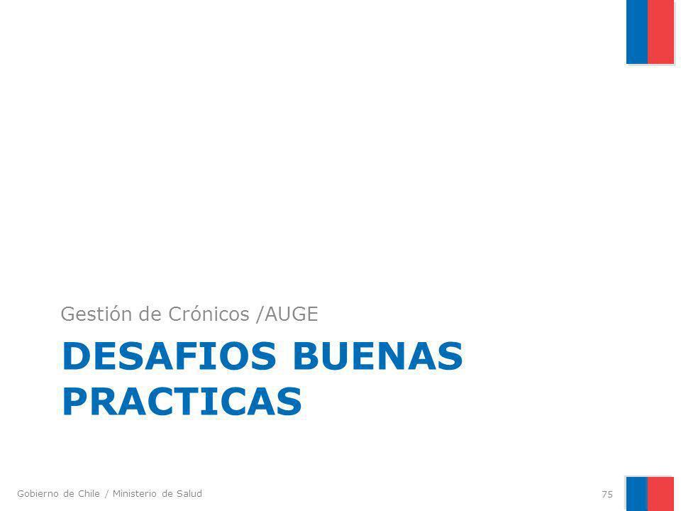 Gobierno de Chile / Ministerio de Salud DESAFIOS BUENAS PRACTICAS Gestión de Crónicos /AUGE 75