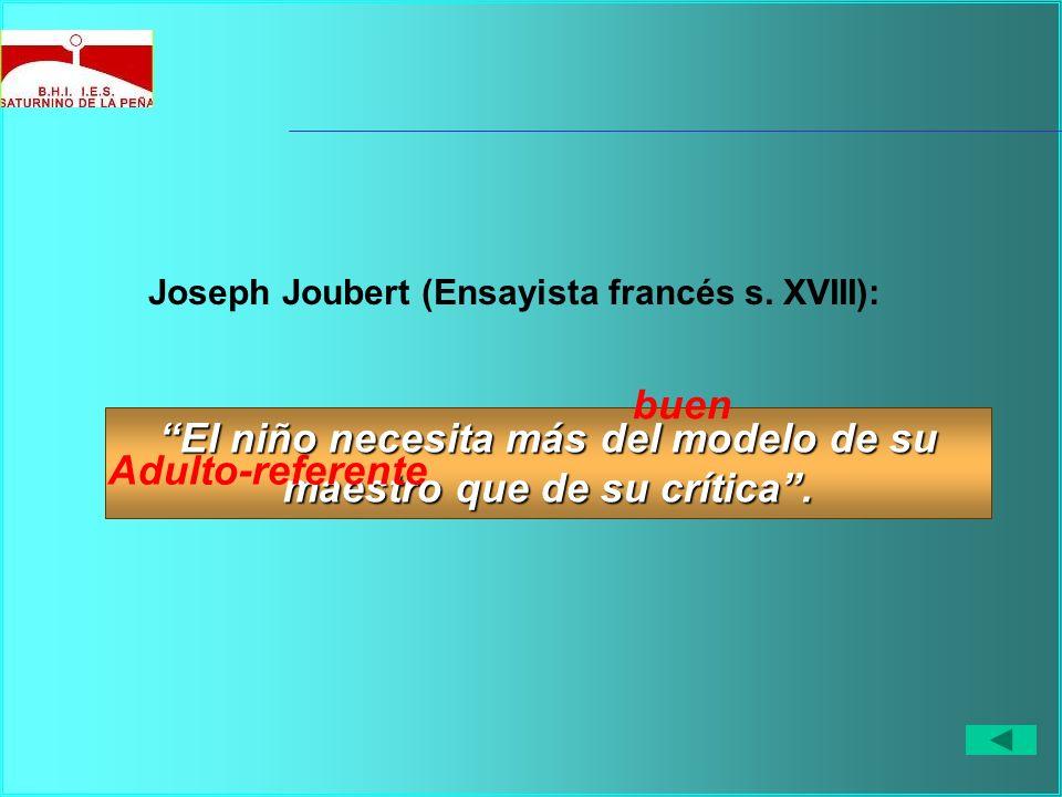 Joseph Joubert (Ensayista francés s. XVIII): El niño necesita más del modelo de su maestro que de su crítica. buen Adulto-referente