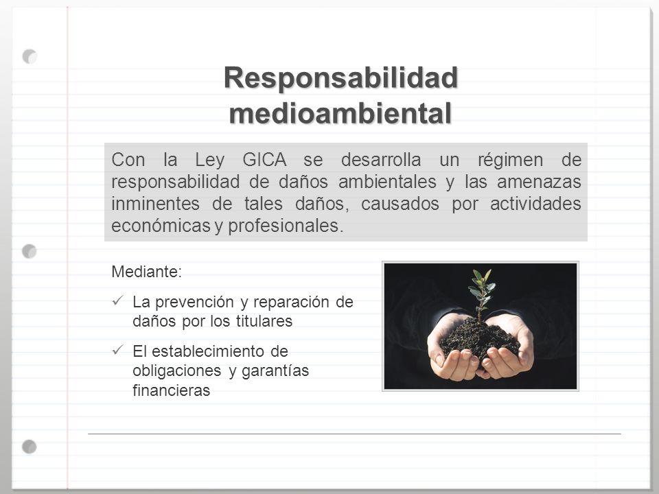 Responsabilidad medioambiental Con la Ley GICA se desarrolla un régimen de responsabilidad de daños ambientales y las amenazas inminentes de tales dañ