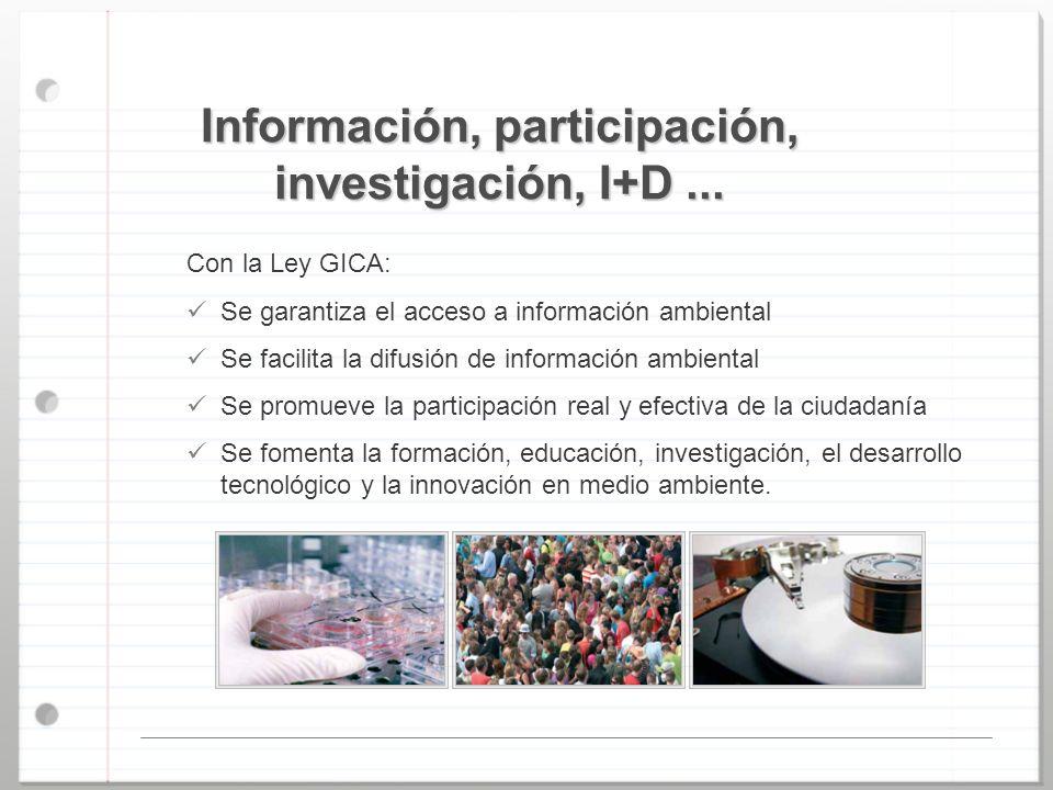 Información, participación, investigación, I+D... Con la Ley GICA: Se garantiza el acceso a información ambiental Se facilita la difusión de informaci