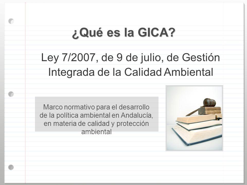 ¿Qué es la GICA? Ley 7/2007, de 9 de julio, de Gestión Integrada de la Calidad Ambiental Marco normativo para el desarrollo de la política ambiental e
