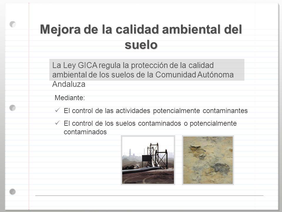 Mejora de la calidad ambiental del suelo La Ley GICA regula la protección de la calidad ambiental de los suelos de la Comunidad Autónoma Andaluza Medi