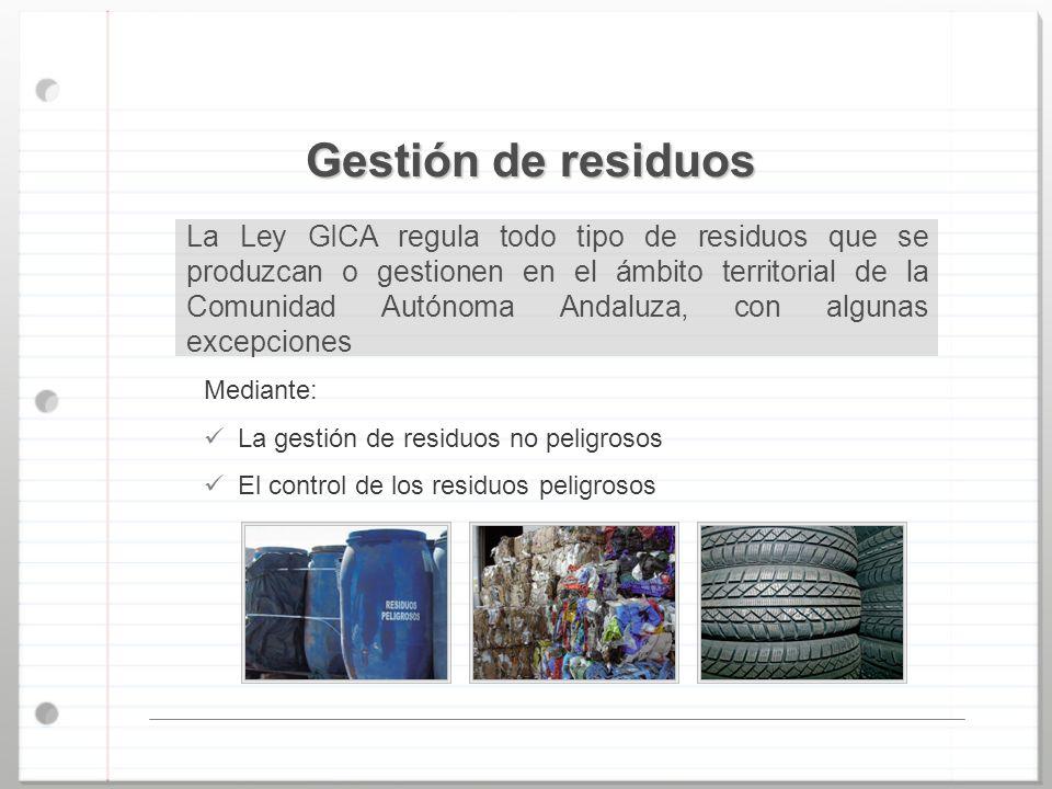 Gestión de residuos La Ley GICA regula todo tipo de residuos que se produzcan o gestionen en el ámbito territorial de la Comunidad Autónoma Andaluza,