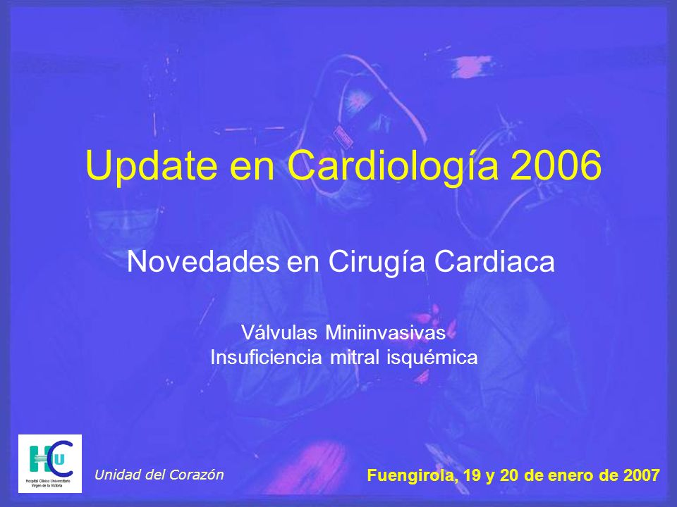 Update en Cardiología 2006 Novedades en Cirugía Cardiaca Unidad del Corazón Fuengirola, 19 y 20 de enero de 2007 Válvulas Miniinvasivas Insuficiencia mitral isquémica