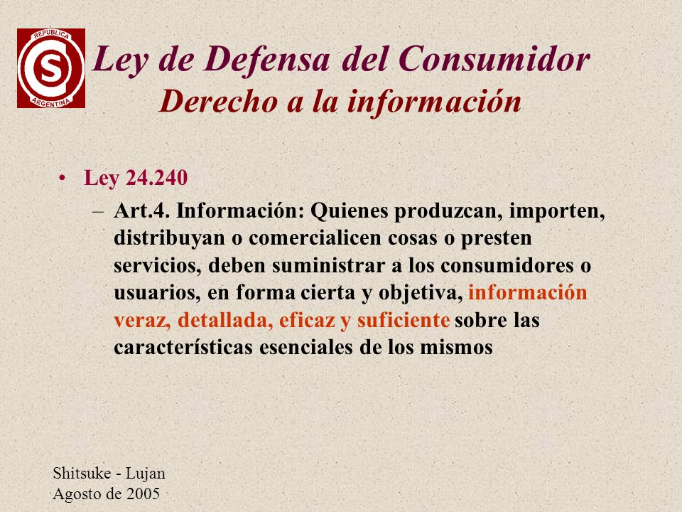 Shitsuke - Lujan Agosto de 2005 Ley de Defensa del Consumidor Derecho a la información Ley 24.240 –Art.4. Información: Quienes produzcan, importen, di