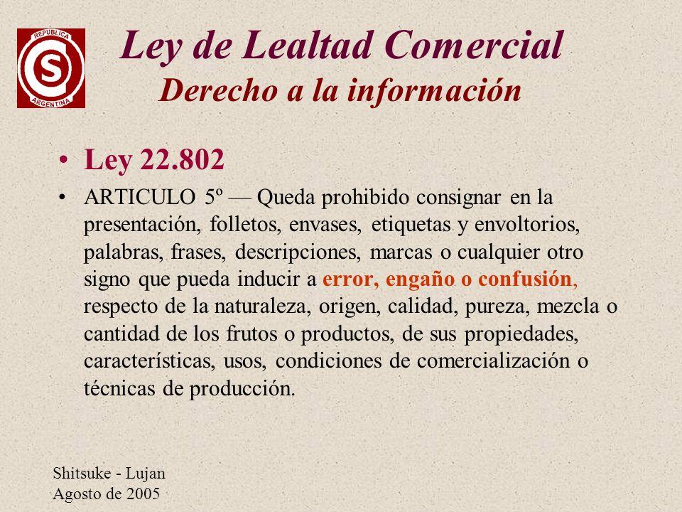 Shitsuke - Lujan Agosto de 2005 Ley de Lealtad Comercial Derecho a la información Ley 22.802 ARTICULO 5º Queda prohibido consignar en la presentación,