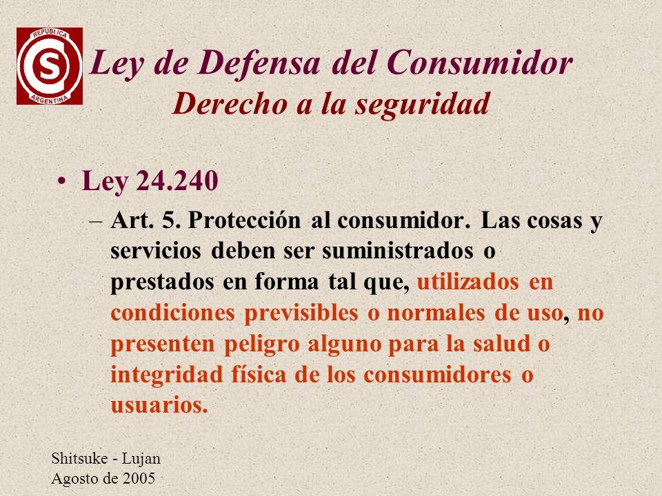 Shitsuke - Lujan Agosto de 2005 Ley de Defensa del Consumidor Derecho a la seguridad Ley 24.240 –Art. 5. Protección al consumidor. Las cosas y servici