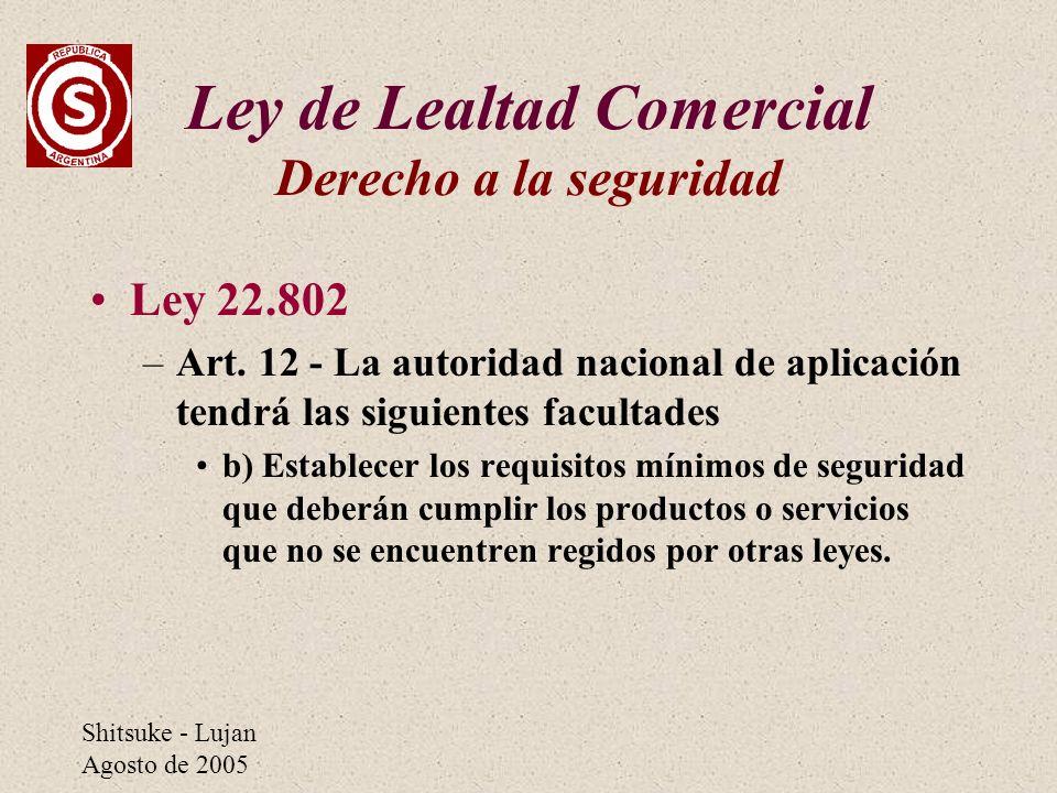 Shitsuke - Lujan Agosto de 2005 Ley de Lealtad Comercial Derecho a la seguridad Ley 22.802 –Art. 12 - La autoridad nacional de aplicación tendrá las s